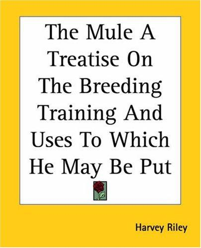 The Mule A Treatise On The Breeding Training And Uses To Which He May Be Put