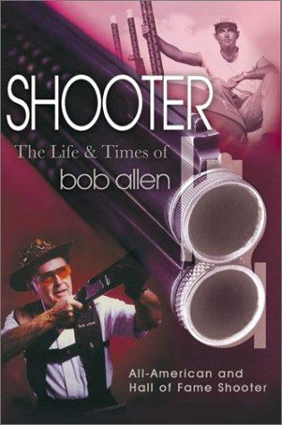 Shooter: An Autobiography : The Life and Times of Bob Allen, Allen, Bob