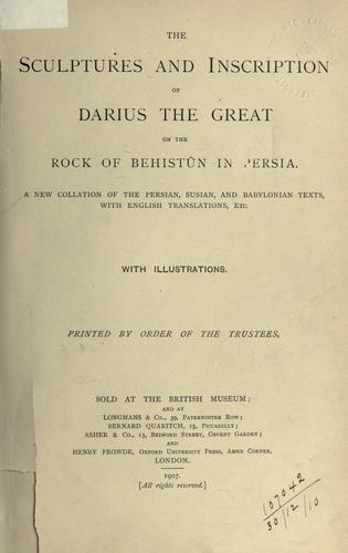 The Sculptures and Inscription of Darius the Great on the Rock of Behistûn in Persia by British Museum. Department of Egyptian and Assyrian Antiquities., Ernest Alfred Wallis Budge, Leonard William King, Reginald Campbell Thompson