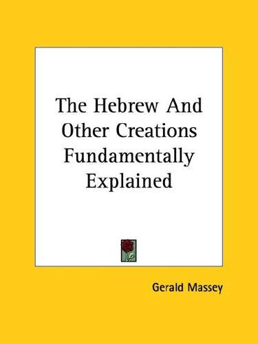 The Hebrew and Other Creations Fundamentally Explained by Gerald Massey