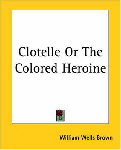 Clotelle Or The Colored Heroine by William Wells Brown
