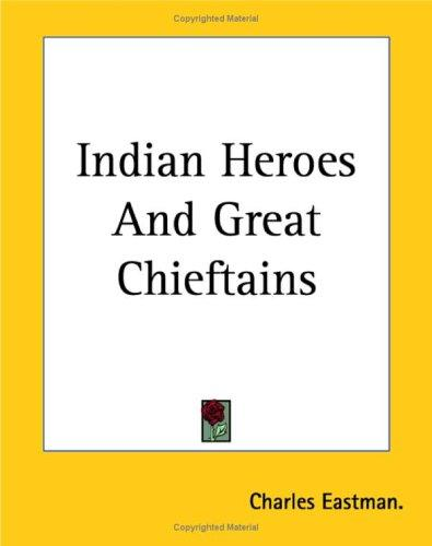 Indian Heroes And Great Chieftains by Charles Eastman.