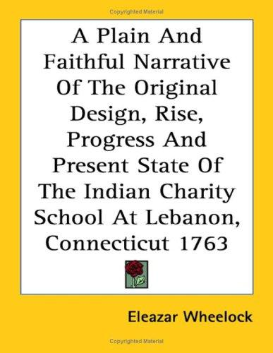 A Plain and Faithful Narrative of the Original Design, Rise, Progress and Present State of the Indian Charity School at Lebanon, Connecticut 1763 by Eleazar Wheelock