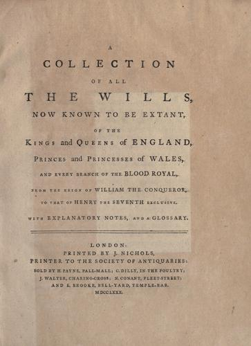 A collection of all the wills, now known to be extant, of the kings and queens of England, princes and princesses of Wales, and every branch of the blood royal, from the reign of William the Conqueror, to that of Henry the Seventh exclusive by